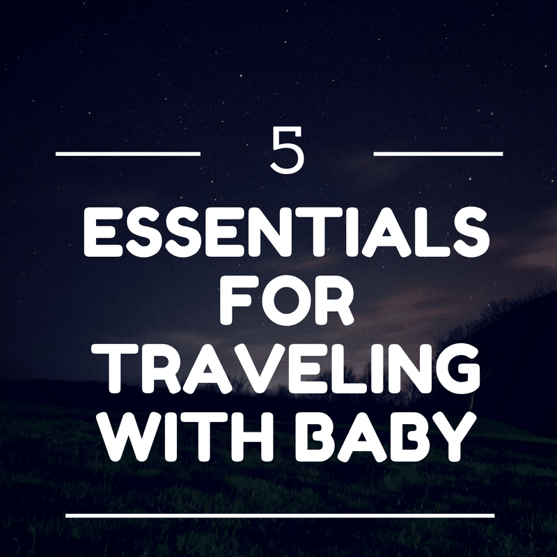 5 Essentials for Traveling with Baby