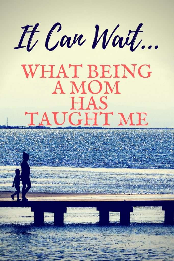 It Can Wait...What Being a Mom Has Taught Me