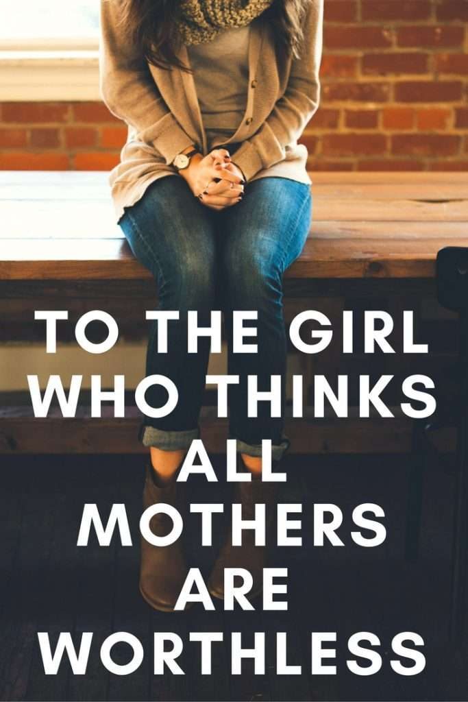 To the Girl Who Thinks All Mothers Are Worthless: What I Have To Say To You