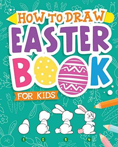 How To Draw - Easter Book for Kids: A Creative Step-by-Step How to Draw Easter Activity for Boys and Girls Ages 5, 6, 7, 8, 9, 10, 11, and 12 Years ... Book for Drawing, Coloring, and Doodling